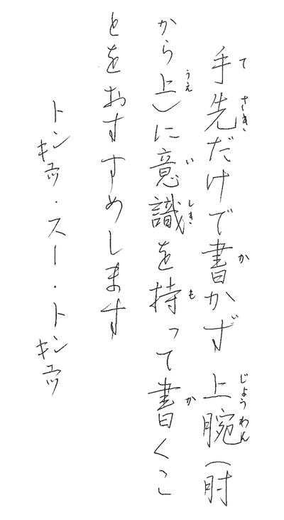 繰り返し練習することでリズムが生まれそこに各自の心がプラスされ美しい文字を書くことが可能になると思います。